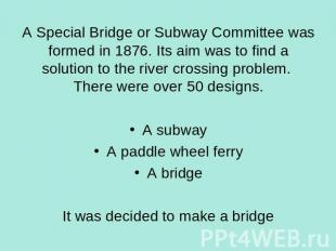 A Special Bridge or Subway Committee was formed in 1876. Its aim was to find a s