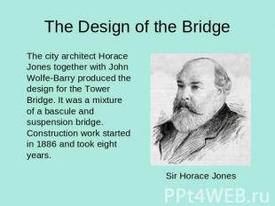 The Design of the Bridge The city architect Horace Jones together with John Wolf