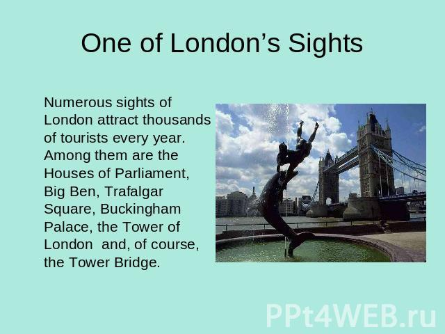 One of London's SightsNumerous sights of London attract thousands of tourists every year. Among them are the Houses of Parliament, Big Ben, Trafalgar Square, Buckingham Palace, the Tower of London and, of course, the Tower Bridge.