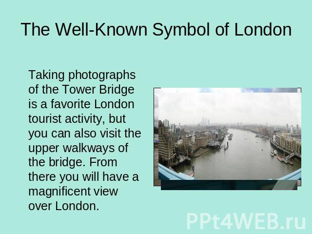 The Well-Known Symbol of London Taking photographs of the Tower Bridge is a favorite London tourist activity, but you can also visit the upper walkways of the bridge. From there you will have a magnificent view over London.