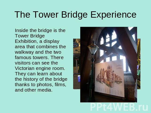 The Tower Bridge Experience Inside the bridge is the Tower Bridge Exhibition, a display area that combines the walkway and the two famous towers. There visitors can see the Victorian engine room. They can learn about the history of the bridge thanks…