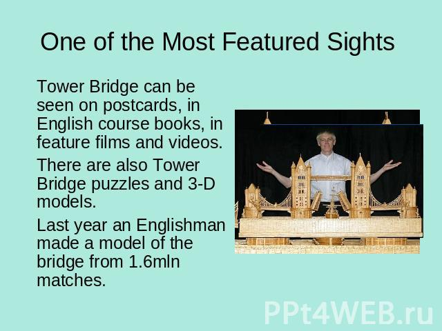 One of the Most Featured Sights Tower Bridge can be seen on postcards, in English course books, in feature films and videos.There are also Tower Bridge puzzles and 3-D models.Last year an Englishman made a model of the bridge from 1.6mln matches.
