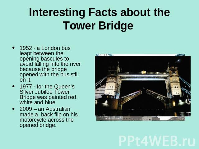 Interesting Facts about the Tower Bridge 1952 - a London bus leapt between the opening bascules to avoid falling into the river because the bridge opened with the bus still on it.1977 - for the Queen's Silver Jubilee Tower Bridge was painted red, wh…