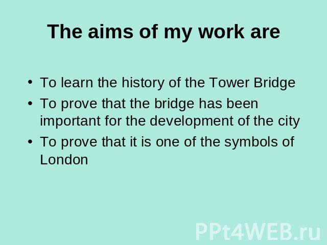 The aims of my work are To learn the history of the Tower BridgeTo prove that the bridge has been important for the development of the cityTo prove that it is one of the symbols of London