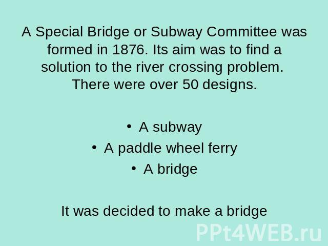 A Special Bridge or Subway Committee was formed in 1876. Its aim was to find a solution to the river crossing problem. There were over 50 designs. A subwayA paddle wheel ferryA bridgeIt was decided to make a bridge