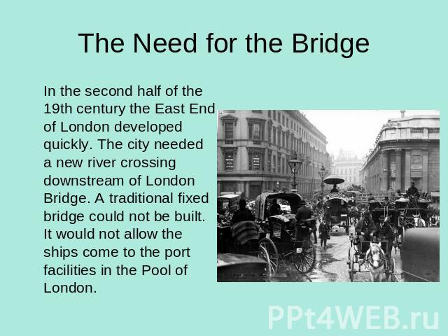 The Need for the Bridge In the second half of the 19th century the East End of London developed quickly. The city needed a new river crossing downstream of London Bridge. A traditional fixed bridge could not be built. It would not allow the ships co…