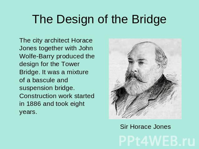 The Design of the Bridge The city architect Horace Jones together with John Wolfe-Barry produced the design for the Tower Bridge. It was a mixture of a bascule and suspension bridge. Construction work started in 1886 and took eight years. Sir Horace Jones