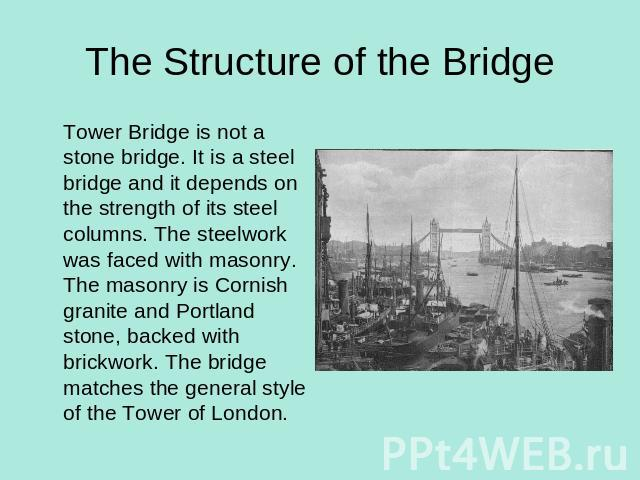 The Structure of the Bridge Tower Bridge is not a stone bridge. It is a steel bridge and it depends on the strength of its steel columns. The steelwork was faced with masonry. The masonry is Cornish granite and Portland stone, backed with brickwork.…