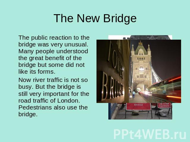 The New Bridge The public reaction to the bridge was very unusual. Many people understood the great benefit of the bridge but some did not like its forms. Now river traffic is not so busy. But the bridge is still very important for the road traffic …