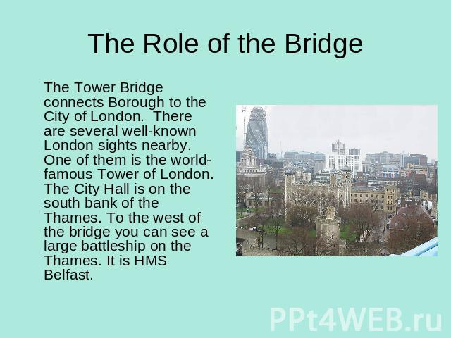 The Role of the Bridge The Tower Bridge connects Borough to the City of London. There are several well-known London sights nearby. One of them is the world- famous Tower of London. The City Hall is on the south bank of the Thames. To the west of the…