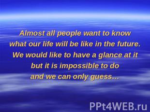 Almost all people want to knowwhat our life will be like in the future.We would