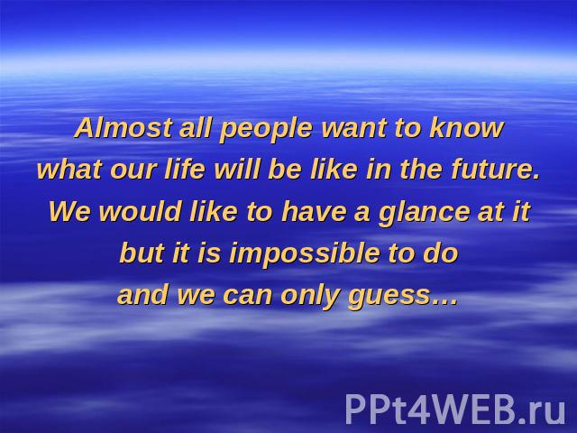 Almost all people want to knowwhat our life will be like in the future.We would like to have a glance at itbut it is impossible to doand we can only guess…