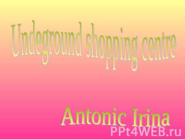 Undeground shopping centre Antonic Irina