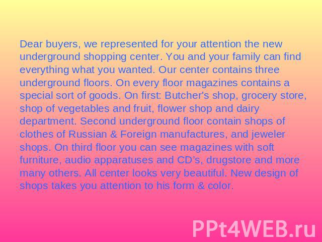 Dear buyers, we represented for your attention the new underground shopping center. You and your family can find everything what you wanted. Our center contains three underground floors. On every floor magazines contains a special sort of goods. On …