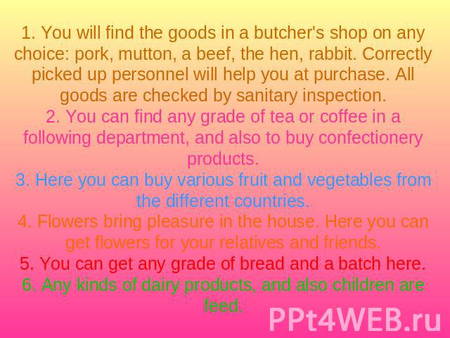 1. You will find the goods in a butcher's shop on any choice: pork, mutton, a beef, the hen, rabbit. Correctly picked up personnel will help you at purchase. All goods are checked by sanitary inspection.2. You can find any grade of tea or coffee in …