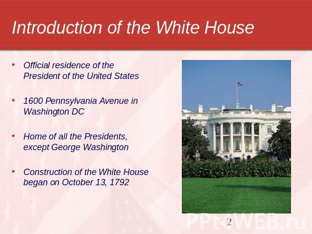 Introduction of the White House Official residence of the President of the United States1600 Pennsylvania Avenue in Washington DCHome of all the Presidents, except George WashingtonConstruction of the White House began on October 13, 1792
