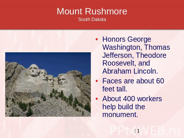 Mount RushmoreSouth Dakota Honors George Washington, Thomas Jefferson, Theodore Roosevelt, and Abraham Lincoln.Faces are about 60 feet tall.About 400 workers help build the monument.