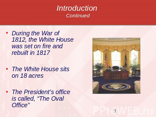 "Introduction Continued During the War of 1812, the White House was set on fire and rebuilt in 1817The White House sits on 18 acresThe President's office is called, ""The Oval Office"""