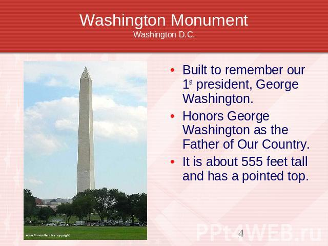 Washington MonumentWashington D.C. Built to remember our 1st president, George Washington.Honors George Washington as the Father of Our Country. It is about 555 feet tall and has a pointed top.
