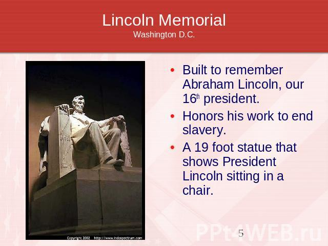 Lincoln MemorialWashington D.C. Built to remember Abraham Lincoln, our 16th president. Honors his work to end slavery.A 19 foot statue that shows President Lincoln sitting in a chair.