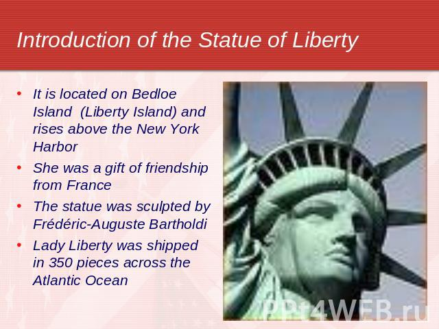 Introduction of the Statue of Liberty It is located on Bedloe Island (Liberty Island) and rises above the New York HarborShe was a gift of friendship from FranceThe statue was sculpted by Frédéric-Auguste BartholdiLady Liberty was shipped in 350 pie…