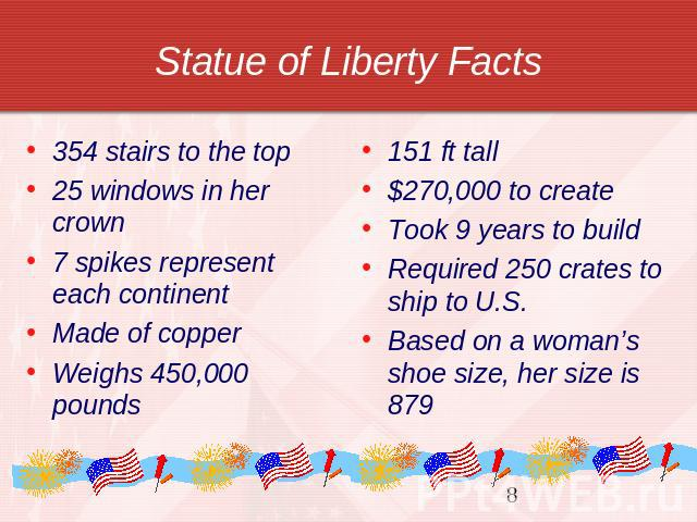 Statue of Liberty Facts 354 stairs to the top25 windows in her crown7 spikes represent each continentMade of copperWeighs 450,000 pounds 151 ft tall$270,000 to createTook 9 years to buildRequired 250 crates to ship to U.S.Based on a woman's shoe siz…