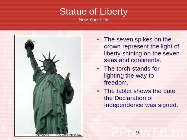 Statue of LibertyNew York City The seven spikes on the crown represent the light of liberty shining on the seven seas and continents.The torch stands for lighting the way to freedom.The tablet shows the date the Declaration of Independence was signed.