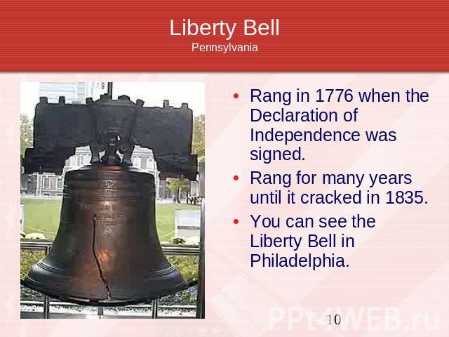 Liberty BellPennsylvania Rang in 1776 when the Declaration of Independence was signed.Rang for many years until it cracked in 1835.You can see the Liberty Bell in Philadelphia.