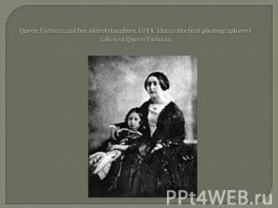 Queen Victoria and her eldest daughter, 1844. This is the first photograph ever