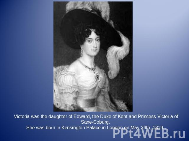 Victoria was the daughter of Edward, the Duke of Kent and Princess Victoria of Saxe-Coburg. She was born in Kensington Palace in London on May 24th, 1819.