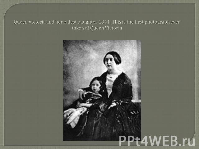 Queen Victoria and her eldest daughter, 1844. This is the first photograph ever taken of Queen Victoria