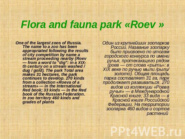 Flora and fauna park «Roev » One of the largest zoos of Russia. The name to a zoo has been appropriated following the results of city competition by name a stream proceeding nearby (Roev— from a word to
