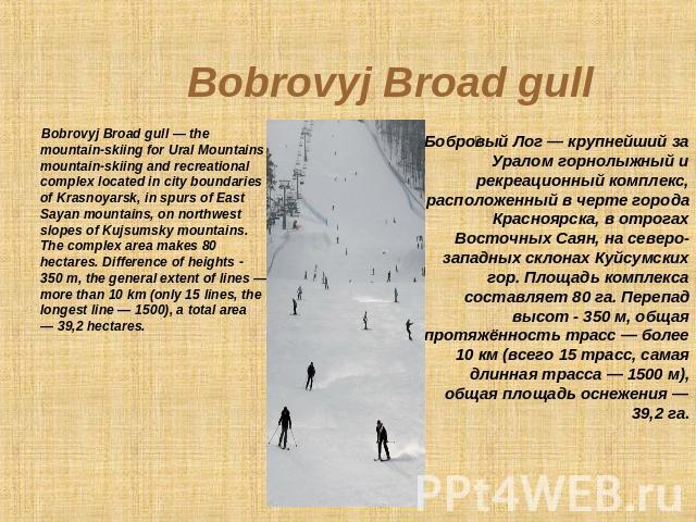 Bobrovyj Broad gull Bobrovyj Broad gull — the mountain-skiing for Ural Mountains mountain-skiing and recreational complex located in city boundaries of Krasnoyarsk, in spurs of East Sayan mountains, on northwest slopes of Kujsumsky mountains. The co…
