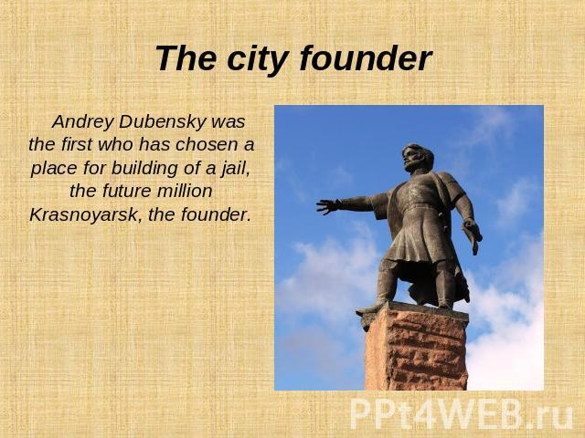 The city founder Andrey Dubensky was the first who has chosen a place for building of a jail, the future million Krasnoyarsk, the founder.