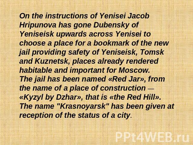 On the instructions of Yenisei Jacob Hripunova has gone Dubensky of Yeniseisk upwards across Yenisei to choose a place for a bookmark of the new jail providing safety of Yeniseisk, Tomsk and Kuznetsk, places already rendered habitable and important …