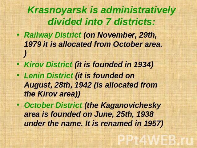 Krasnoyarsk is administratively divided into 7 districts: Railway District (on November, 29th, 1979 it is allocated from October area.)Kirov District (it is founded in 1934)Lenin District (it is founded on August, 28th, 1942 (is allocated from the K…