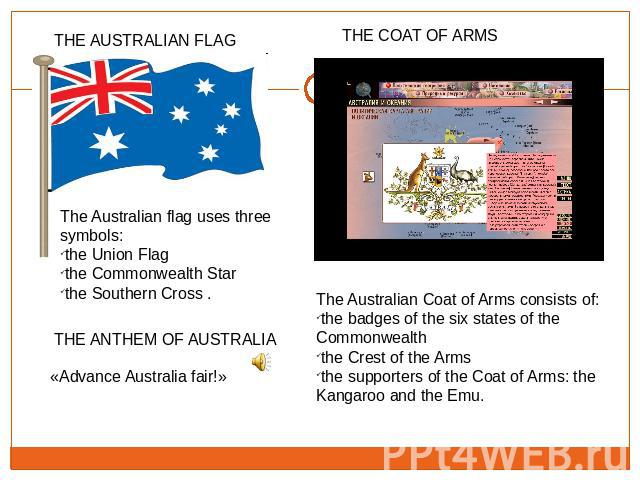 The Australian flag uses three symbols: the Union Flagthe Commonwealth Star the Southern Cross . «Advance Australia fair!» The Australian Coat of Arms consists of:the badges of the six states of the Commonwealththe Crest of the Arms the supporters o…