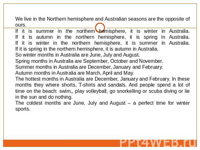 We live in the Northern hemisphere and Australian seasons are the opposite of ours.If it is summer in the northern hemisphere, it is winter in Australia.If it is autumn in the northern hemisphere, it is spring in Australia.If it is winter in the nor…