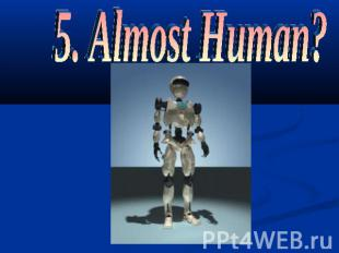 5. Almost Human?