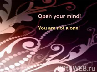 Open your mind!You are not alone!