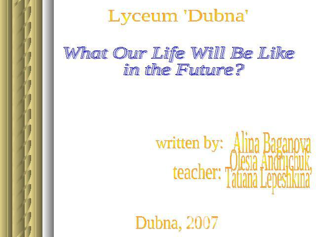 What Our Life Will Be Like in the Future? Alina Baganova Olesia Andrijchuk, Tatiana Lepeshkina