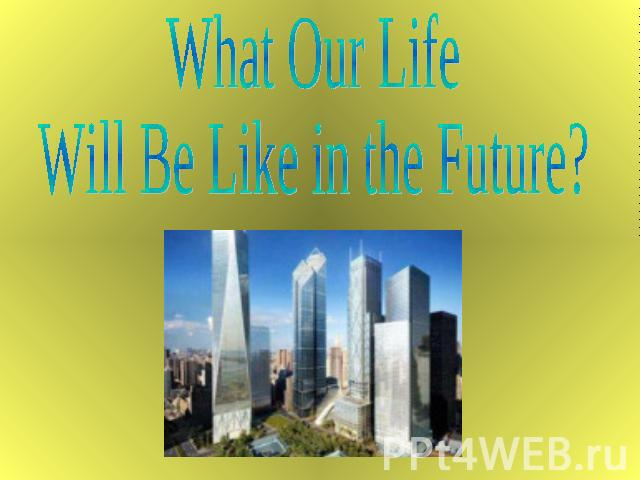 What Our LifeWill Be Like in the Future?