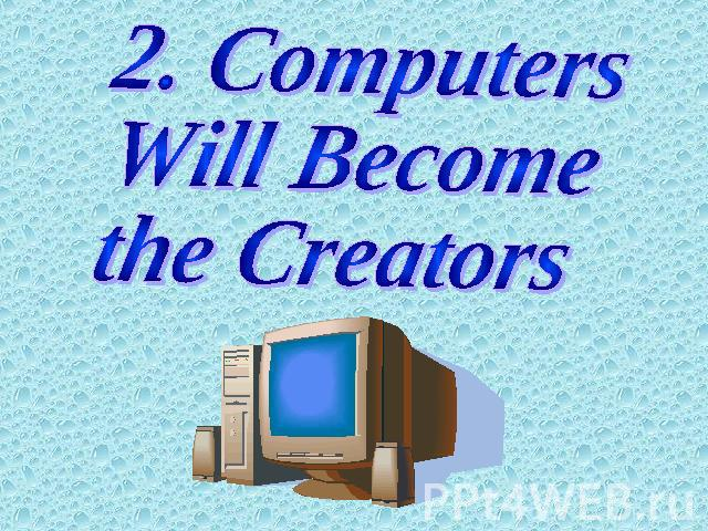 2. Computers Will Become the Creators