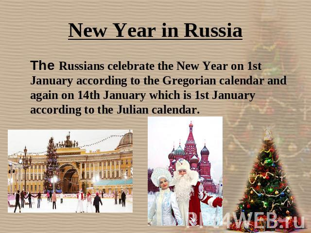 New Year in Russia The Russians celebrate the New Year on 1st January according to the Gregorian calendar and again on 14th January which is 1st January according to the Julian calendar.