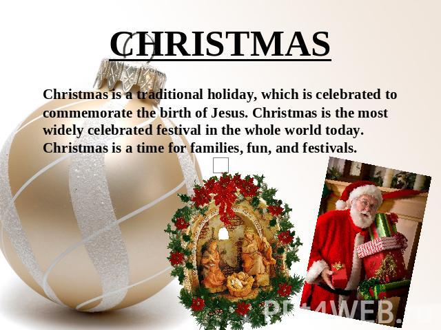 CHRISTMAS Christmas is a traditional holiday, which is celebrated to commemorate the birth of Jesus. Christmas is the most widely celebrated festival in the whole world today. Christmas is a time for families, fun, and festivals.