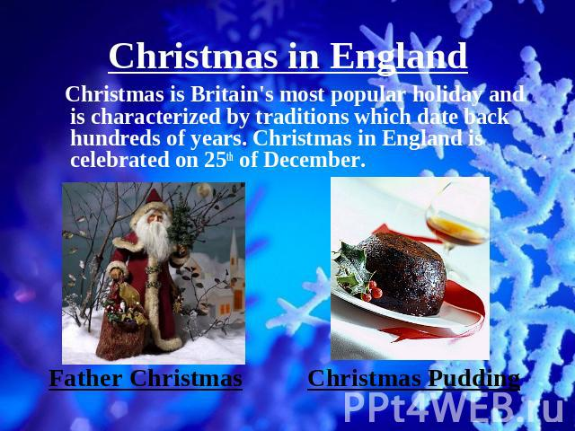 Christmas in England Christmas is Britain's most popular holiday and is characterized by traditions which date back hundreds of years. Christmas in England is celebrated on 25th of December.Father Christmas Christmas Pudding