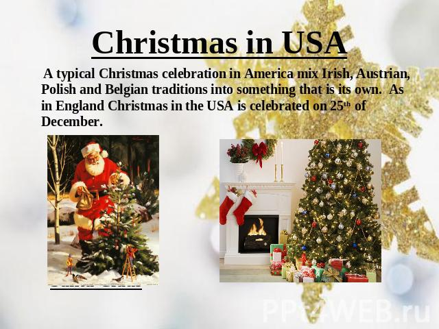 Christmas in USA A typical Christmas celebration in America mix Irish, Austrian, Polish and Belgian traditions into something that is its own.  As in England Christmas in the USA is celebrated on 25th of December. Santa Claus