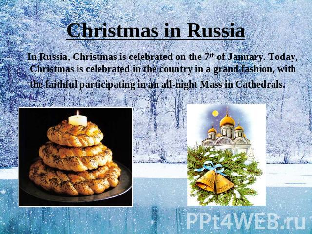 Christmas in Russia In Russia, Christmas is celebrated on the 7th of January. Today, Christmas is celebrated in the country in a grand fashion, with the faithful participating in an all-night Mass in Cathedrals. Holy Supper