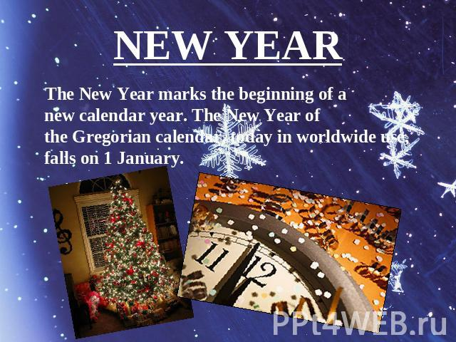 NEW YEAR The New Year marks the beginning of a new calendar year. The New Year of the Gregorian calendar, today in worldwide use, falls on 1 January.