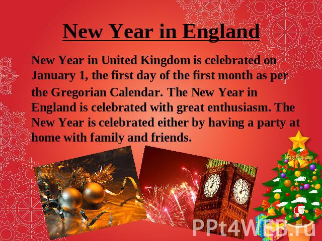 New Year in England New Year in United Kingdom is celebrated on January 1, the first day of the first month as per the Gregorian Calendar. The New Year in England is celebrated with great enthusiasm. The New Year is celebrated either by having a par…